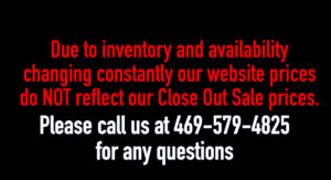 Due to inventory and availability changing constantly our website prices do NOT reflect our Close Out Sale prices. Please call us at 469-579-4825 for any questions.
